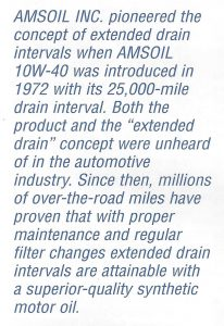 AMSOIL Inc. pioneered the concept of extended drain intervals when AMSOIL 10W-40 was introduced in 1972 with its 25,000 mile drain interval.